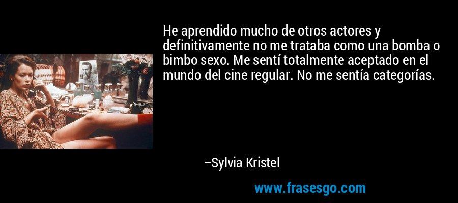 He aprendido mucho de otros actores y definitivamente no me trataba como una bomba o bimbo sexo. Me sentí totalmente aceptado en el mundo del cine regular. No me sentía categorías. – Sylvia Kristel