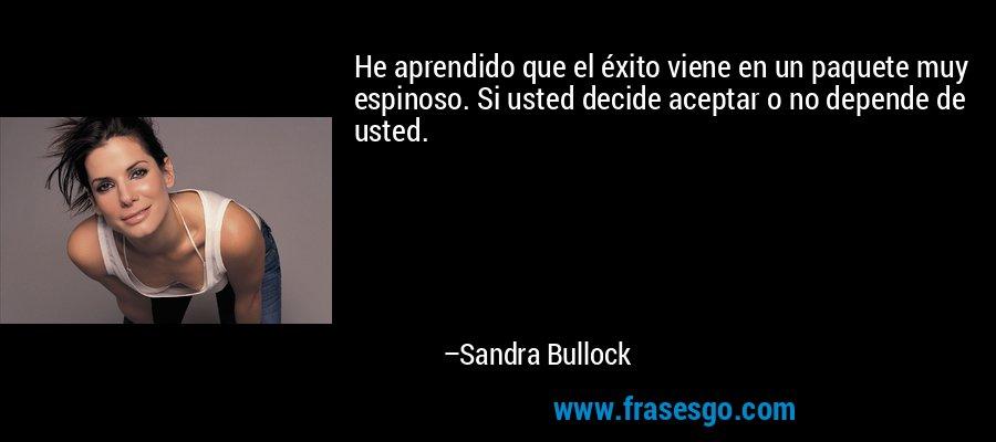 He aprendido que el éxito viene en un paquete muy espinoso. Si usted decide aceptar o no depende de usted. – Sandra Bullock