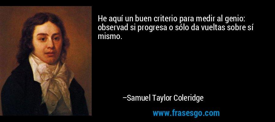 He aquí un buen criterio para medir al genio: observad si progresa o sólo da vueltas sobre sí mismo. – Samuel Taylor Coleridge