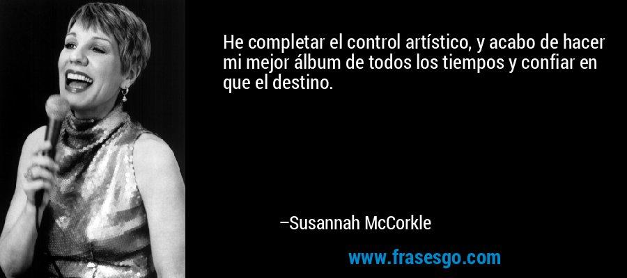He completar el control artístico, y acabo de hacer mi mejor álbum de todos los tiempos y confiar en que el destino. – Susannah McCorkle
