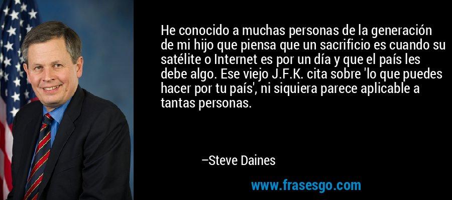 He conocido a muchas personas de la generación de mi hijo que piensa que un sacrificio es cuando su satélite o Internet es por un día y que el país les debe algo. Ese viejo J.F.K. cita sobre 'lo que puedes hacer por tu país', ni siquiera parece aplicable a tantas personas. – Steve Daines