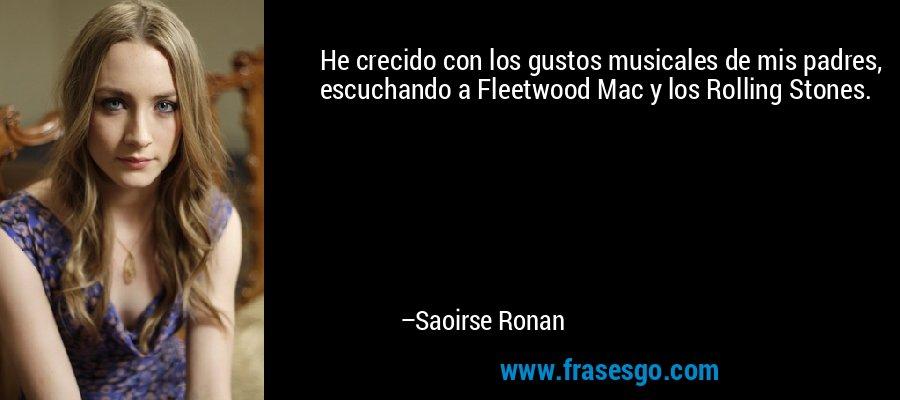 He crecido con los gustos musicales de mis padres, escuchando a Fleetwood Mac y los Rolling Stones. – Saoirse Ronan