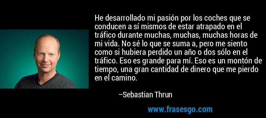 He desarrollado mi pasión por los coches que se conducen a sí mismos de estar atrapado en el tráfico durante muchas, muchas, muchas horas de mi vida. No sé lo que se suma a, pero me siento como si hubiera perdido un año o dos sólo en el tráfico. Eso es grande para mí. Eso es un montón de tiempo, una gran cantidad de dinero que me pierdo en el camino. – Sebastian Thrun