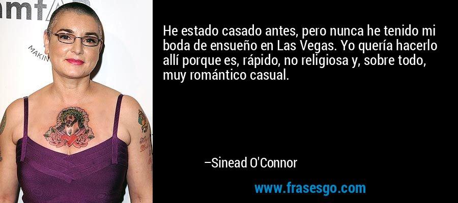 He estado casado antes, pero nunca he tenido mi boda de ensueño en Las Vegas. Yo quería hacerlo allí porque es, rápido, no religiosa y, sobre todo, muy romántico casual. – Sinead O'Connor