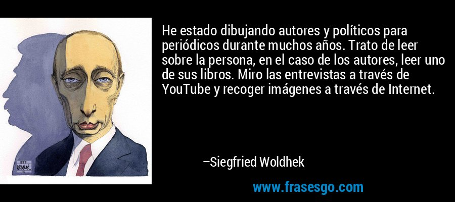 He estado dibujando autores y políticos para periódicos durante muchos años. Trato de leer sobre la persona, en el caso de los autores, leer uno de sus libros. Miro las entrevistas a través de YouTube y recoger imágenes a través de Internet. – Siegfried Woldhek