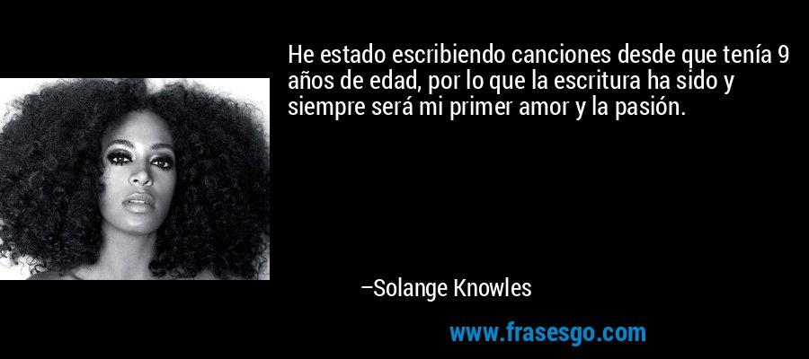 He estado escribiendo canciones desde que tenía 9 años de edad, por lo que la escritura ha sido y siempre será mi primer amor y la pasión. – Solange Knowles