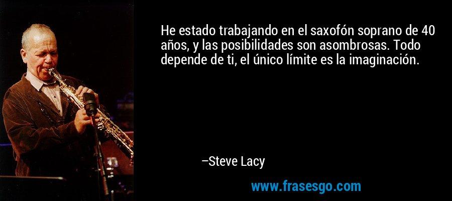 He estado trabajando en el saxofón soprano de 40 años, y las posibilidades son asombrosas. Todo depende de ti, el único límite es la imaginación. – Steve Lacy