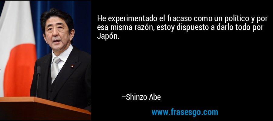 He experimentado el fracaso como un político y por esa misma razón, estoy dispuesto a darlo todo por Japón. – Shinzo Abe