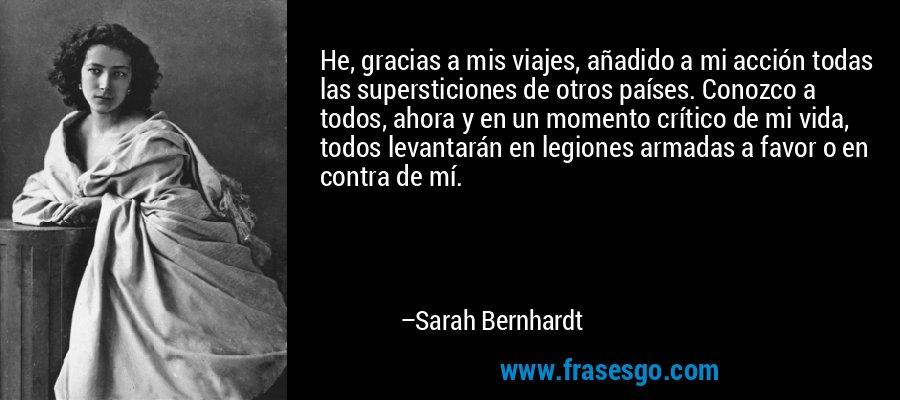 He, gracias a mis viajes, añadido a mi acción todas las supersticiones de otros países. Conozco a todos, ahora y en un momento crítico de mi vida, todos levantarán en legiones armadas a favor o en contra de mí. – Sarah Bernhardt