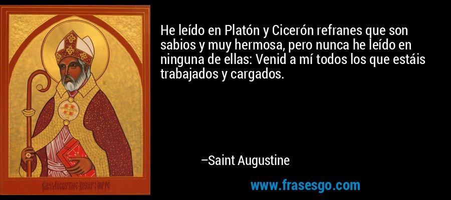 He leído en Platón y Cicerón refranes que son sabios y muy hermosa, pero nunca he leído en ninguna de ellas: Venid a mí todos los que estáis trabajados y cargados. – Saint Augustine