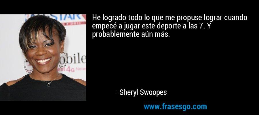 He logrado todo lo que me propuse lograr cuando empecé a jugar este deporte a las 7. Y probablemente aún más. – Sheryl Swoopes