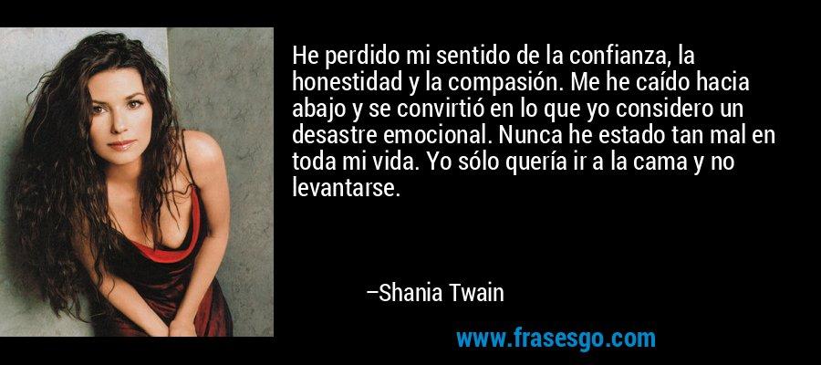 He perdido mi sentido de la confianza, la honestidad y la compasión. Me he caído hacia abajo y se convirtió en lo que yo considero un desastre emocional. Nunca he estado tan mal en toda mi vida. Yo sólo quería ir a la cama y no levantarse. – Shania Twain