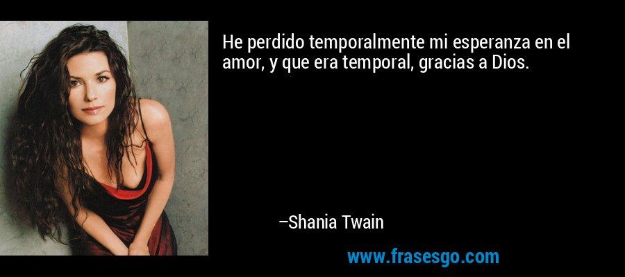 He perdido temporalmente mi esperanza en el amor, y que era temporal, gracias a Dios. – Shania Twain