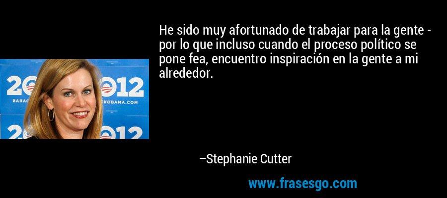 He sido muy afortunado de trabajar para la gente - por lo que incluso cuando el proceso político se pone fea, encuentro inspiración en la gente a mi alrededor. – Stephanie Cutter