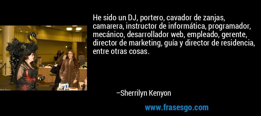 He sido un DJ, portero, cavador de zanjas, camarera, instructor de informática, programador, mecánico, desarrollador web, empleado, gerente, director de marketing, guía y director de residencia, entre otras cosas. – Sherrilyn Kenyon