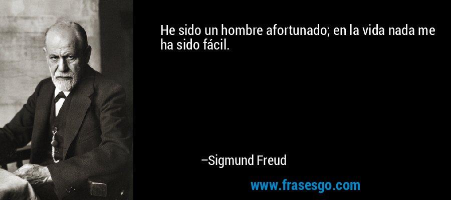 He sido un hombre afortunado; en la vida nada me ha sido fácil. – Sigmund Freud