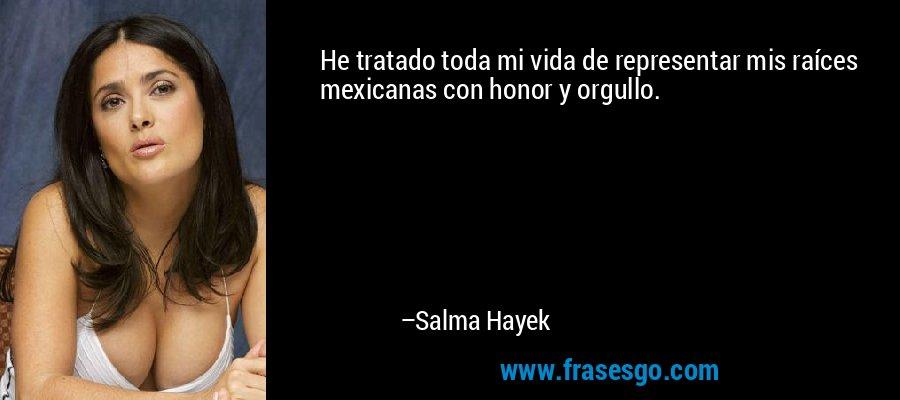 He tratado toda mi vida de representar mis raíces mexicanas con honor y orgullo. – Salma Hayek