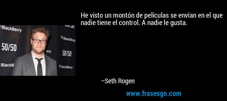 He visto un montón de películas se envían en el que nadie tiene el control. A nadie le gusta. – Seth Rogen