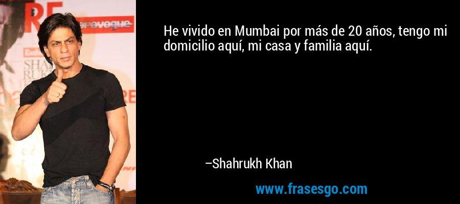 He vivido en Mumbai por más de 20 años, tengo mi domicilio aquí, mi casa y familia aquí. – Shahrukh Khan