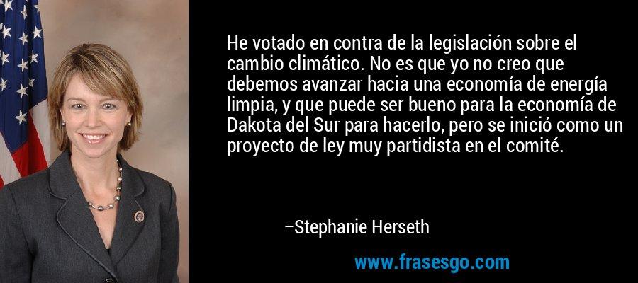 He votado en contra de la legislación sobre el cambio climático. No es que yo no creo que debemos avanzar hacia una economía de energía limpia, y que puede ser bueno para la economía de Dakota del Sur para hacerlo, pero se inició como un proyecto de ley muy partidista en el comité. – Stephanie Herseth