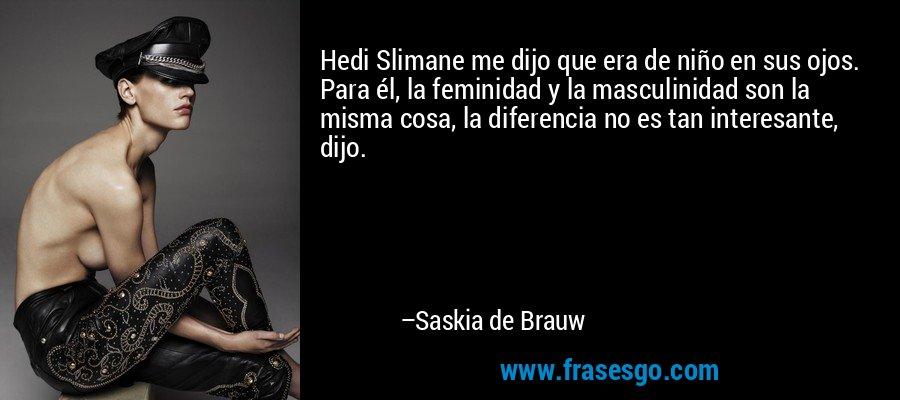 Hedi Slimane me dijo que era de niño en sus ojos. Para él, la feminidad y la masculinidad son la misma cosa, la diferencia no es tan interesante, dijo. – Saskia de Brauw