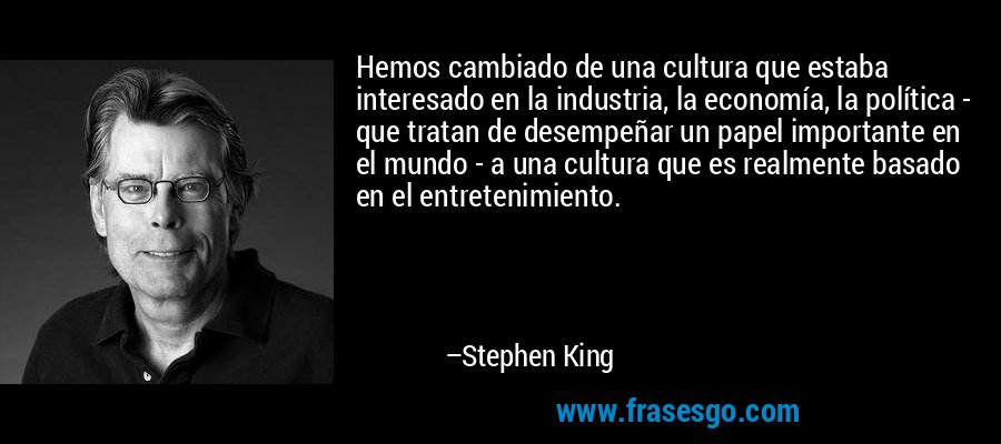 Hemos cambiado de una cultura que estaba interesado en la industria, la economía, la política - que tratan de desempeñar un papel importante en el mundo - a una cultura que es realmente basado en el entretenimiento. – Stephen King
