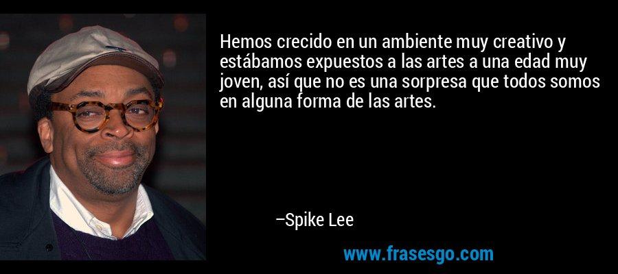 Hemos crecido en un ambiente muy creativo y estábamos expuestos a las artes a una edad muy joven, así que no es una sorpresa que todos somos en alguna forma de las artes. – Spike Lee