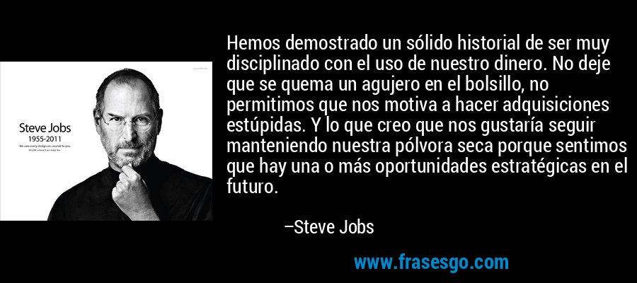 Hemos demostrado un sólido historial de ser muy disciplinado con el uso de nuestro dinero. No deje que se quema un agujero en el bolsillo, no permitimos que nos motiva a hacer adquisiciones estúpidas. Y lo que creo que nos gustaría seguir manteniendo nuestra pólvora seca porque sentimos que hay una o más oportunidades estratégicas en el futuro. – Steve Jobs