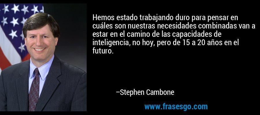 Hemos estado trabajando duro para pensar en cuáles son nuestras necesidades combinadas van a estar en el camino de las capacidades de inteligencia, no hoy, pero de 15 a 20 años en el futuro. – Stephen Cambone