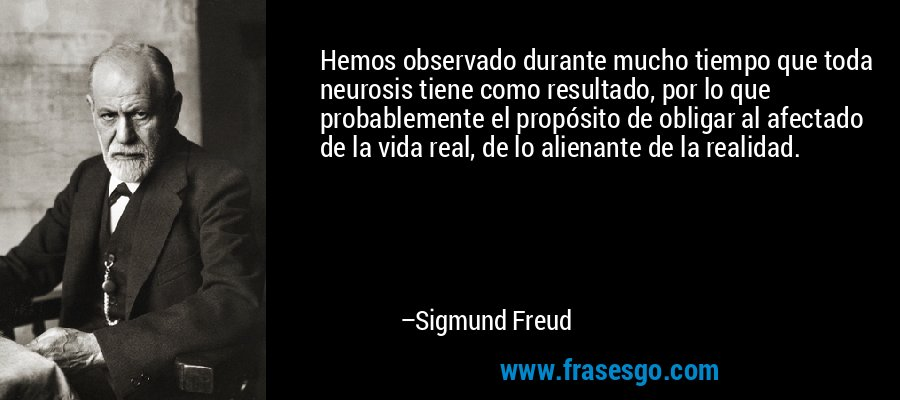 Hemos observado durante mucho tiempo que toda neurosis tiene como resultado, por lo que probablemente el propósito de obligar al afectado de la vida real, de lo alienante de la realidad. – Sigmund Freud