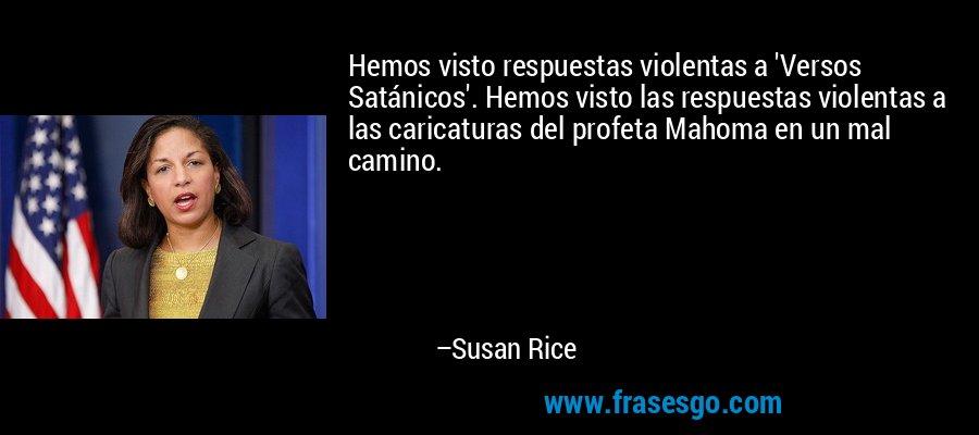 Hemos visto respuestas violentas a 'Versos Satánicos'. Hemos visto las respuestas violentas a las caricaturas del profeta Mahoma en un mal camino. – Susan Rice