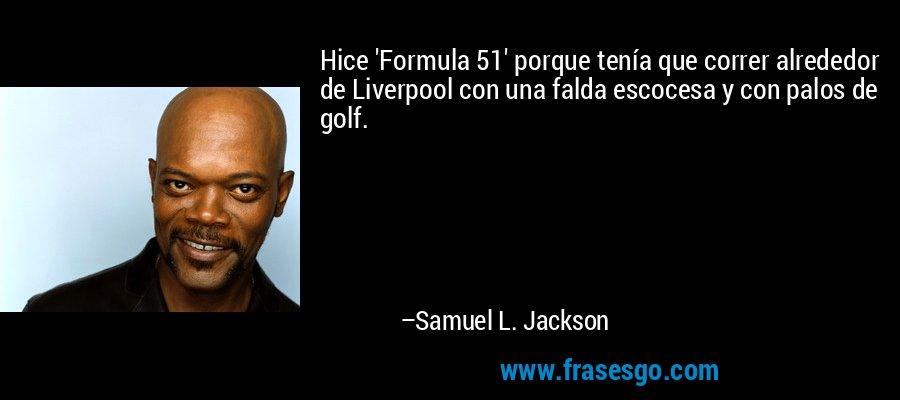 Hice 'Formula 51' porque tenía que correr alrededor de Liverpool con una falda escocesa y con palos de golf. – Samuel L. Jackson