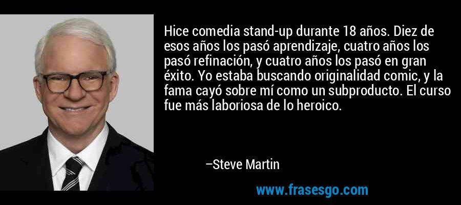 Hice comedia stand-up durante 18 años. Diez de esos años los pasó aprendizaje, cuatro años los pasó refinación, y cuatro años los pasó en gran éxito. Yo estaba buscando originalidad comic, y la fama cayó sobre mí como un subproducto. El curso fue más laboriosa de lo heroico. – Steve Martin