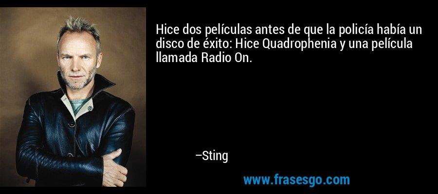 Hice dos películas antes de que la policía había un disco de éxito: Hice Quadrophenia y una película llamada Radio On. – Sting