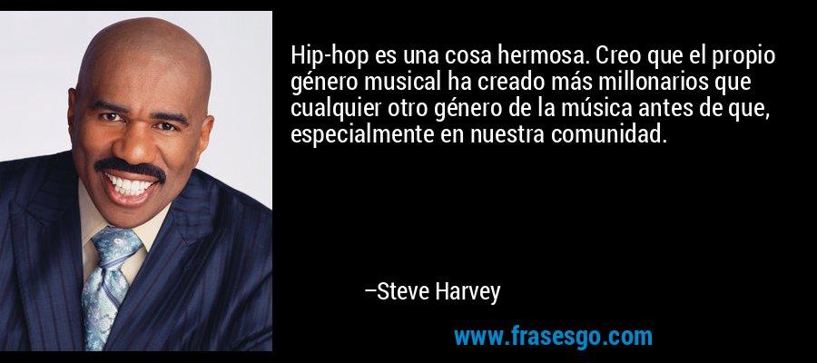 Hip-hop es una cosa hermosa. Creo que el propio género musical ha creado más millonarios que cualquier otro género de la música antes de que, especialmente en nuestra comunidad. – Steve Harvey