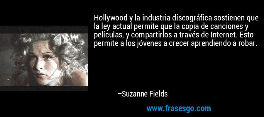 Hollywood y la industria discográfica sostienen que la ley actual permite que la copia de canciones y películas, y compartirlos a través de Internet. Esto permite a los jóvenes a crecer aprendiendo a robar. – Suzanne Fields