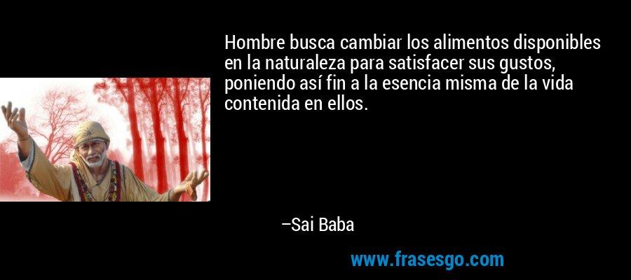 Hombre busca cambiar los alimentos disponibles en la naturaleza para satisfacer sus gustos, poniendo así fin a la esencia misma de la vida contenida en ellos. – Sai Baba