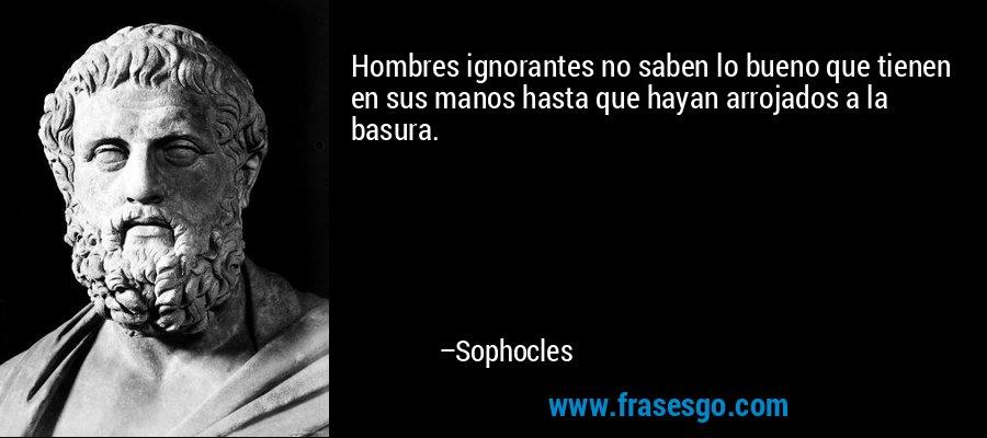 Hombres ignorantes no saben lo bueno que tienen en sus manos hasta que hayan arrojados a la basura. – Sophocles
