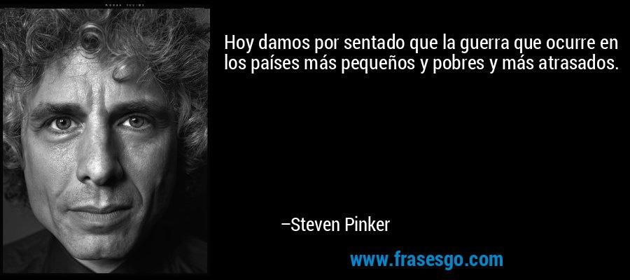 Hoy damos por sentado que la guerra que ocurre en los países más pequeños y pobres y más atrasados. – Steven Pinker