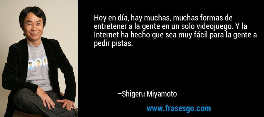 Hoy en día, hay muchas, muchas formas de entretener a la gente en un solo videojuego. Y la Internet ha hecho que sea muy fácil para la gente a pedir pistas. – Shigeru Miyamoto