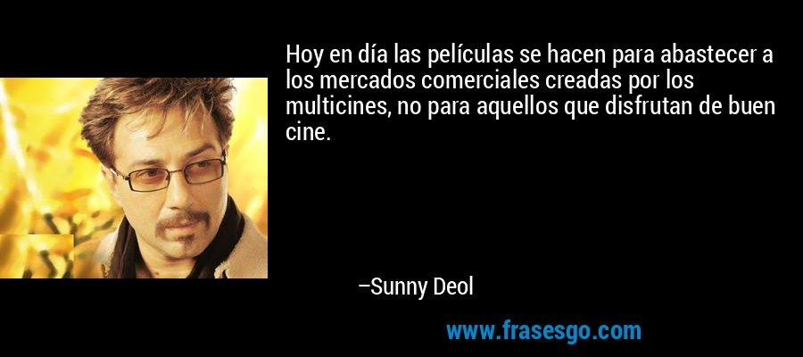 Hoy en día las películas se hacen para abastecer a los mercados comerciales creadas por los multicines, no para aquellos que disfrutan de buen cine. – Sunny Deol