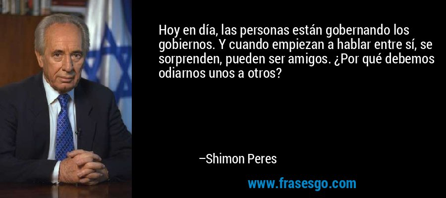 Hoy en día, las personas están gobernando los gobiernos. Y cuando empiezan a hablar entre sí, se sorprenden, pueden ser amigos. ¿Por qué debemos odiarnos unos a otros? – Shimon Peres