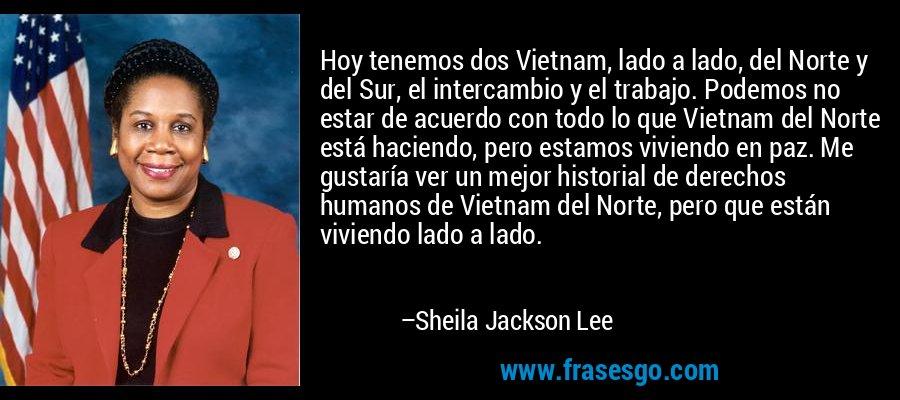Hoy tenemos dos Vietnam, lado a lado, del Norte y del Sur, el intercambio y el trabajo. Podemos no estar de acuerdo con todo lo que Vietnam del Norte está haciendo, pero estamos viviendo en paz. Me gustaría ver un mejor historial de derechos humanos de Vietnam del Norte, pero que están viviendo lado a lado. – Sheila Jackson Lee