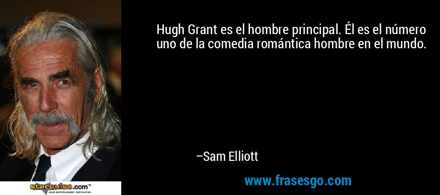 Hugh Grant es el hombre principal. Él es el número uno de la comedia romántica hombre en el mundo. – Sam Elliott
