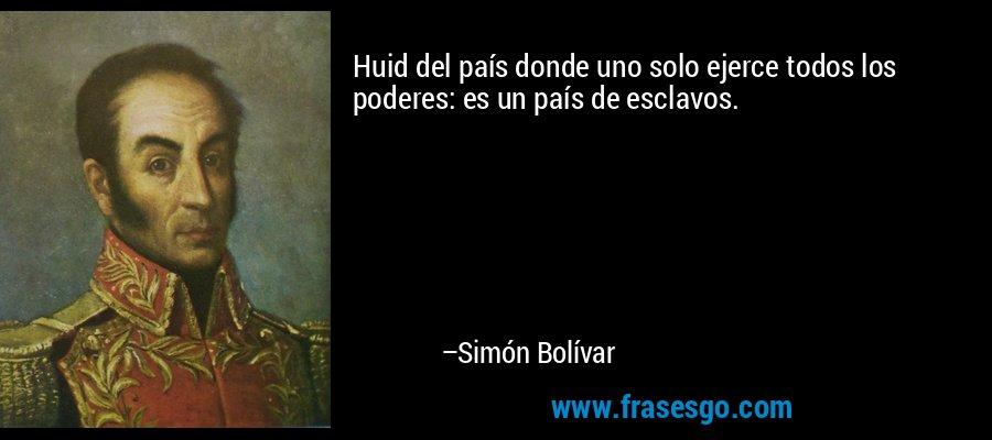 Huid del país donde uno solo ejerce todos los poderes: es un país de esclavos. – Simón Bolívar