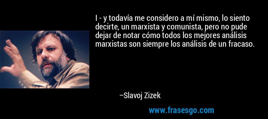 I - y todavía me considero a mí mismo, lo siento decirte, un marxista y comunista, pero no pude dejar de notar cómo todos los mejores análisis marxistas son siempre los análisis de un fracaso. – Slavoj Zizek