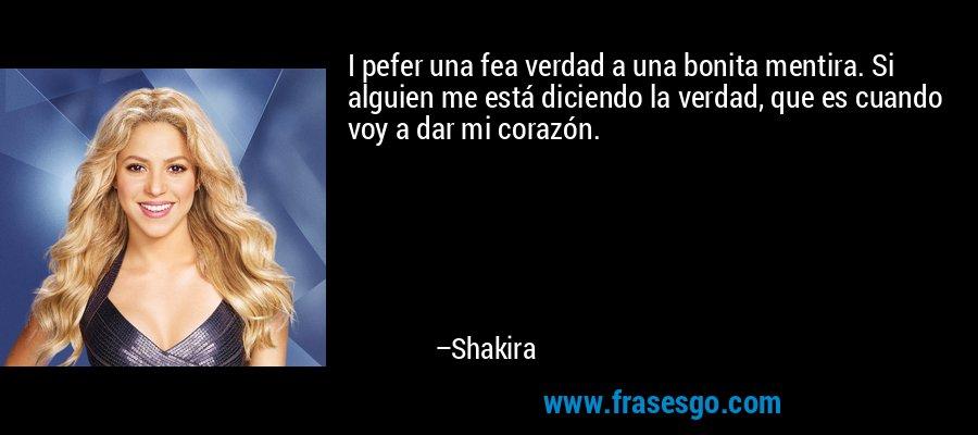 I pefer una fea verdad a una bonita mentira. Si alguien me está diciendo la verdad, que es cuando voy a dar mi corazón. – Shakira