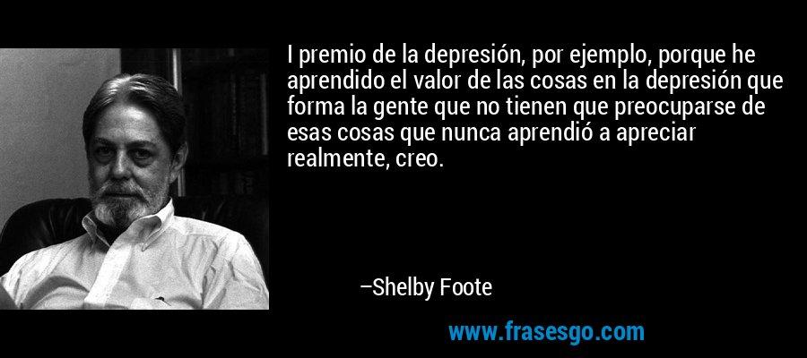 I premio de la depresión, por ejemplo, porque he aprendido el valor de las cosas en la depresión que forma la gente que no tienen que preocuparse de esas cosas que nunca aprendió a apreciar realmente, creo. – Shelby Foote