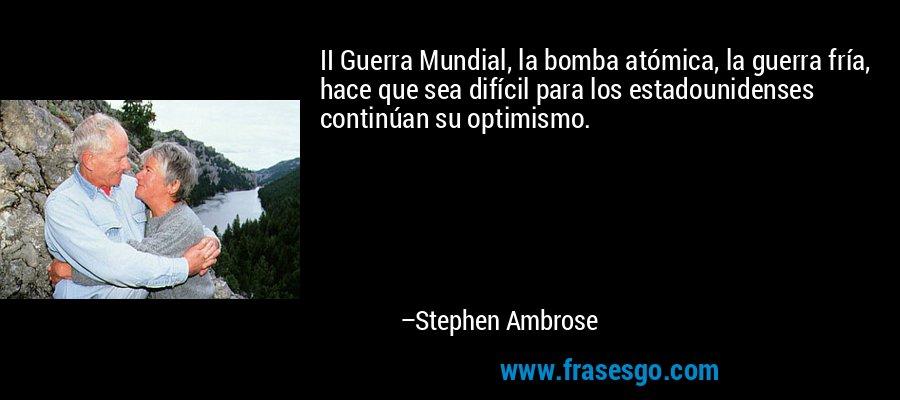 II Guerra Mundial, la bomba atómica, la guerra fría, hace que sea difícil para los estadounidenses continúan su optimismo. – Stephen Ambrose