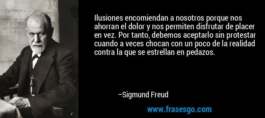 Ilusiones encomiendan a nosotros porque nos ahorran el dolor y nos permiten disfrutar de placer en vez. Por tanto, debemos aceptarlo sin protestar cuando a veces chocan con un poco de la realidad contra la que se estrellan en pedazos. – Sigmund Freud